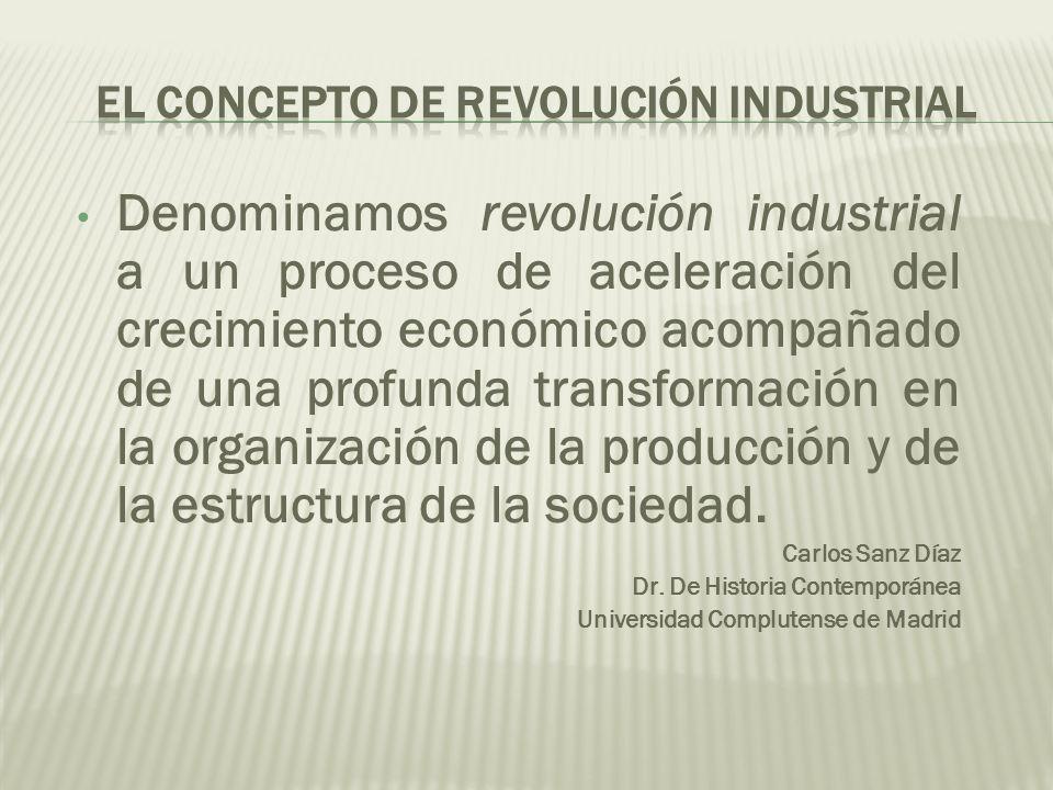 Denominamos revolución industrial a un proceso de aceleración del crecimiento económico acompañado de una profunda transformación en la organización d