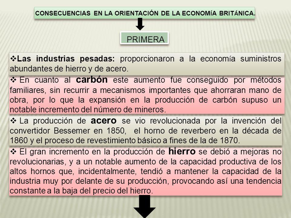 CONSECUENCIAS EN LA ORIENTACIÓN DE LA ECONOM Í A BRIT Á NICA. PRIMERA Las industrias pesadas: proporcionaron a la econom í a suministros abundantes de