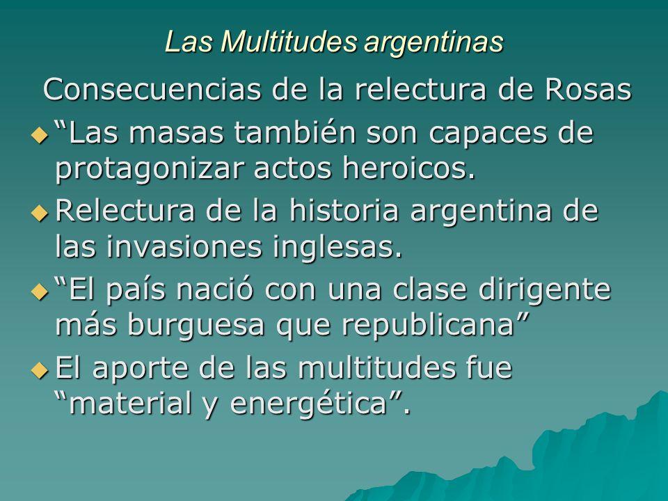 Las Multitudes argentinas Consecuencias de la relectura de Rosas Las masas también son capaces de protagonizar actos heroicos. Las masas también son c
