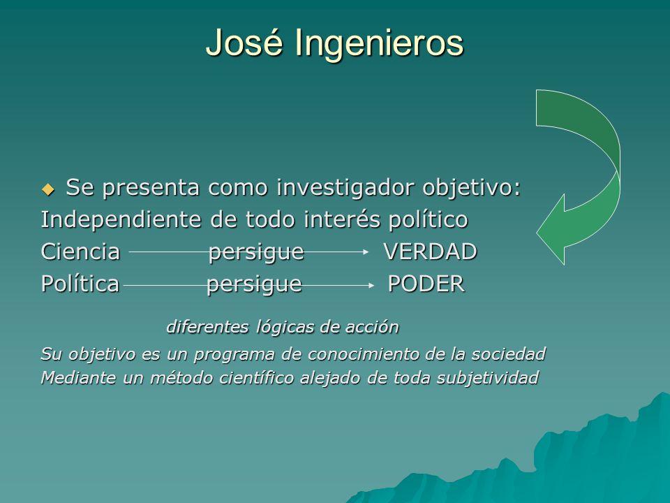José Ingenieros Se presenta como investigador objetivo: Se presenta como investigador objetivo: Independiente de todo interés político Ciencia persigu