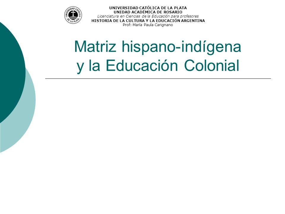 Matriz hispano-indígena y la Educación Colonial UNIVERSIDAD CATÓLICA DE LA PLATA UNIDAD ACADÉMICA DE ROSARIO Licenciatura en Ciencias de la Educación