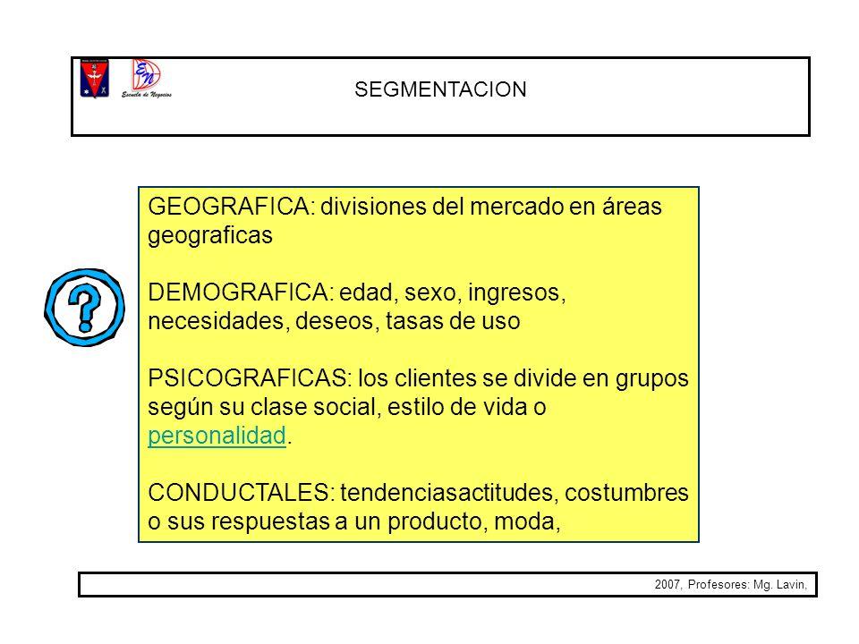 SEGMENTACION 2007, Profesores: Mg. Lavin, GEOGRAFICA: divisiones del mercado en áreas geograficas DEMOGRAFICA: edad, sexo, ingresos, necesidades, dese