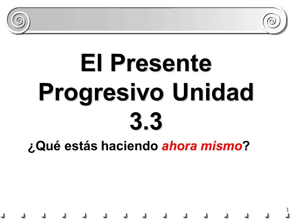 1 El Presente Progresivo Unidad 3.3 ¿Qué estás haciendo ahora mismo?