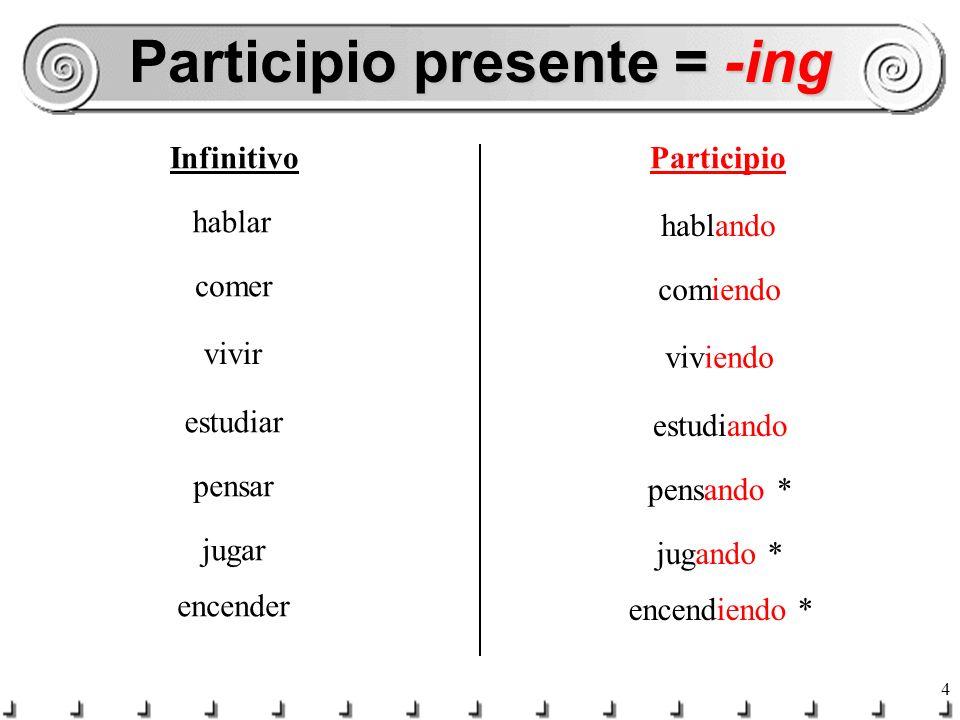 4 Participio presente = -ing InfinitivoParticipio hablar hablando comer comiendo vivir viviendo estudiar estudiando pensar pensando * jugar jugando * encender encendiendo *