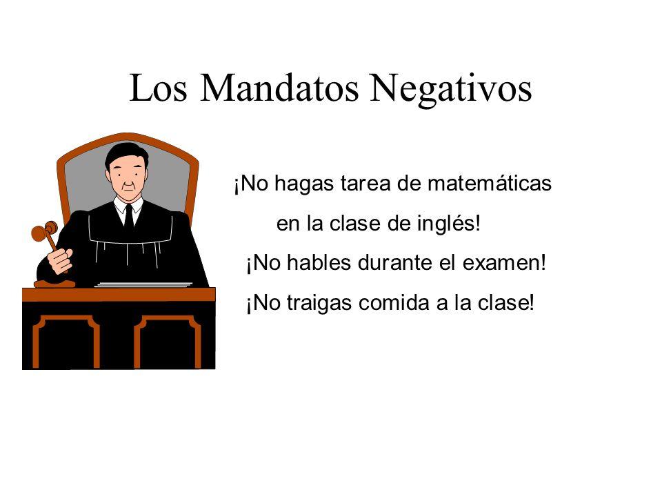 Los Mandatos Negativos ¡No hagas tarea de matemáticas en la clase de inglés! ¡No hables durante el examen! ¡No traigas comida a la clase!