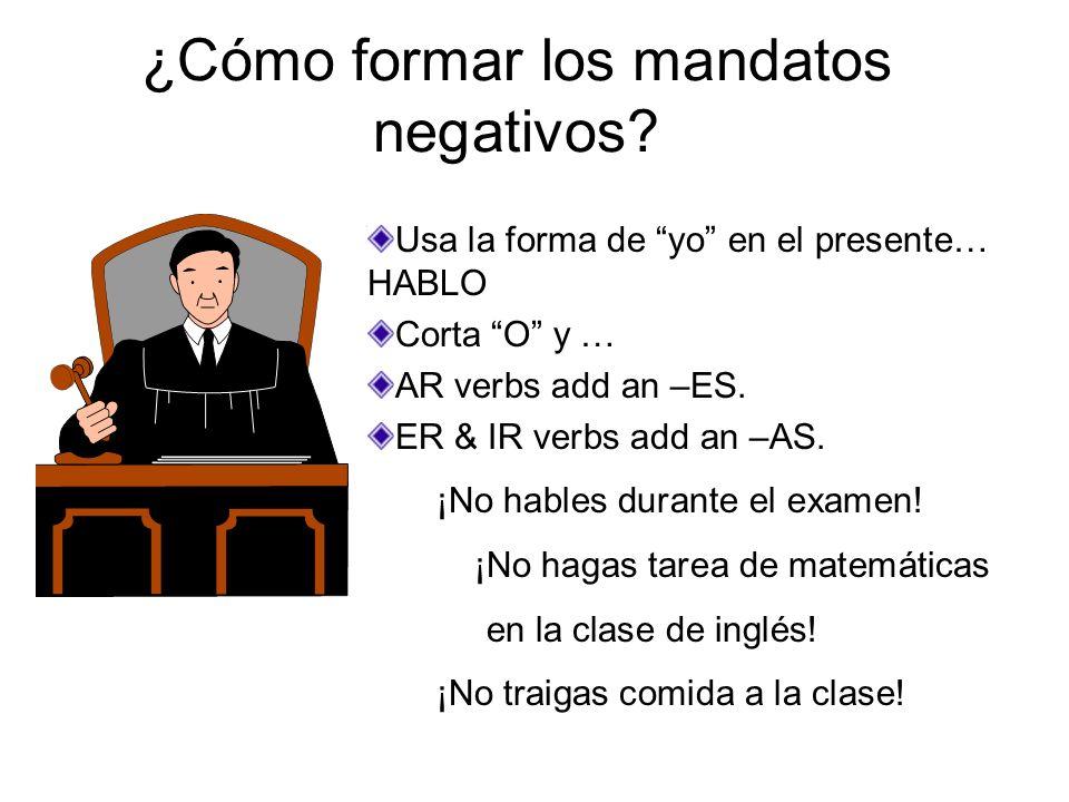 ¿Cómo formar los mandatos negativos? Usa la forma de yo en el presente… HABLO Corta O y … AR verbs add an –ES. ER & IR verbs add an –AS. ¡No hables du