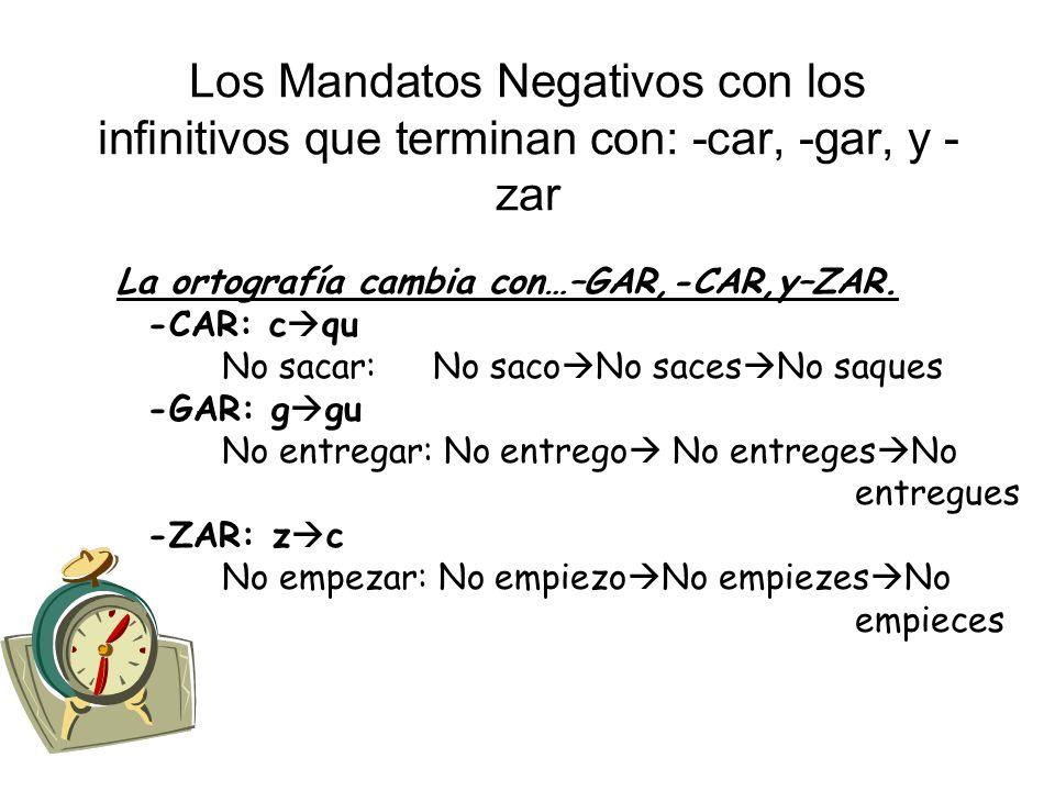 Los Mandatos Negativos con los infinitivos que terminan con: -car, -gar, y - zar La ortografía cambia con…–GAR,-CAR,y–ZAR. -CAR: c qu No sacar: No sac