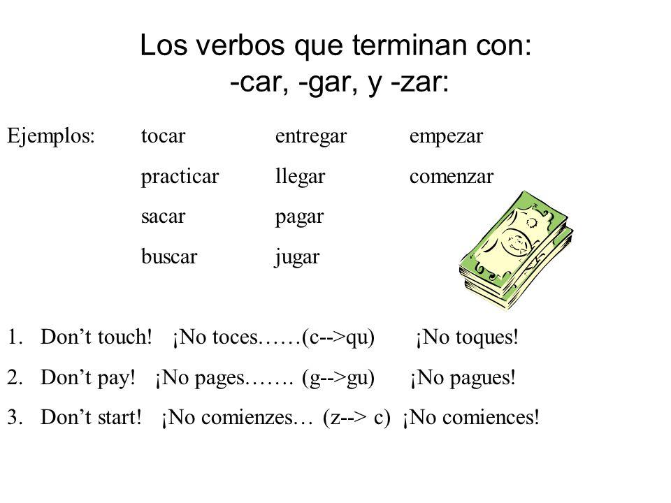 Los verbos que terminan con: -car, -gar, y -zar: Ejemplos: tocarentregarempezar practicarllegarcomenzar sacarpagar buscarjugar 1.Dont touch! ¡No toces