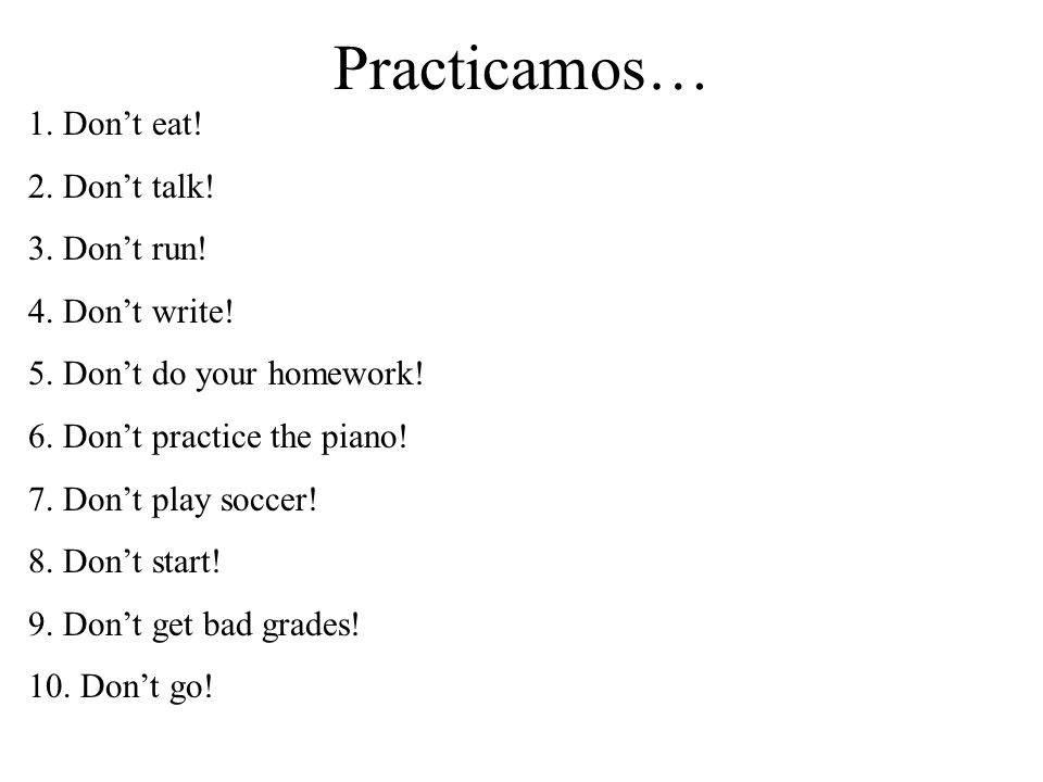 Practicamos… 1. Dont eat! 2. Dont talk! 3. Dont run! 4. Dont write! 5. Dont do your homework! 6. Dont practice the piano! 7. Dont play soccer! 8. Dont
