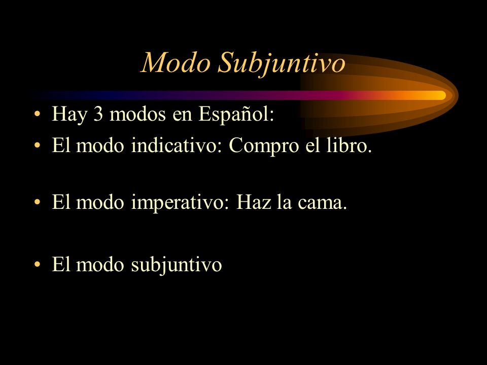 Modo Subjuntivo Hay 3 modos en Español: El modo indicativo: Compro el libro.