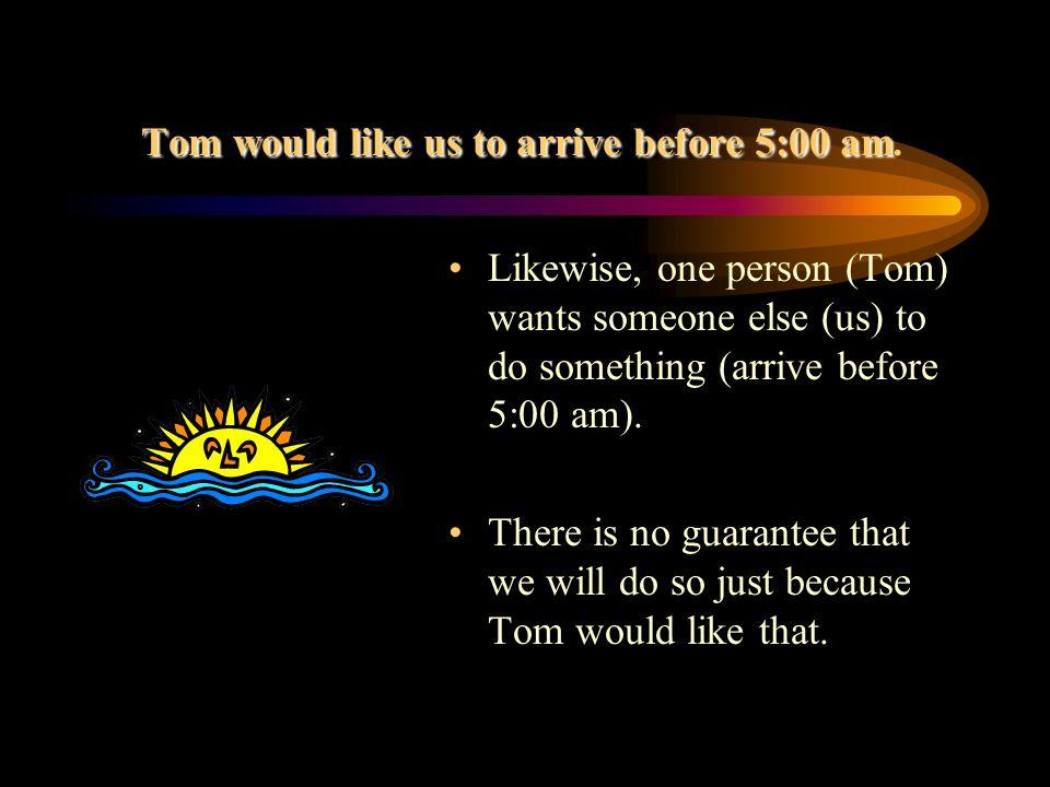 Tom would like us to arrive before 5:00 am Tom would like us to arrive before 5:00 am.