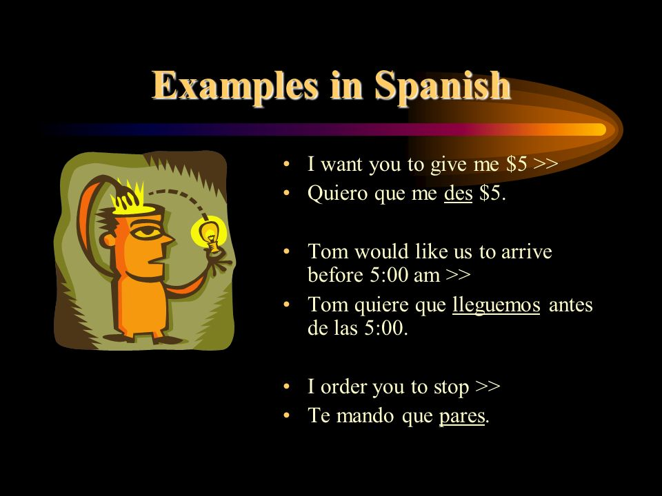 Examples in Spanish I want you to give me $5 >> Quiero que me des $5.
