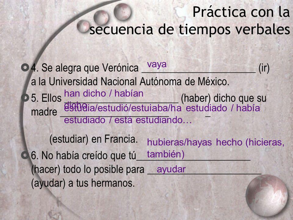Práctica con la secuencia de tiempos verbales 4. Se alegra que Verónica ______________________ (ir) a la Universidad Nacional Autónoma de México. 5. E