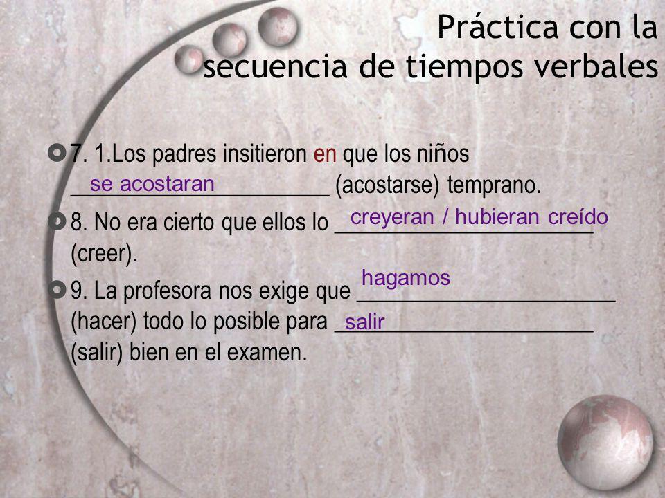 Práctica con la secuencia de tiempos verbales 7. 1.Los padres insitieron en que los ni ñ os ______________________ (acostarse) temprano. 8. No era cie
