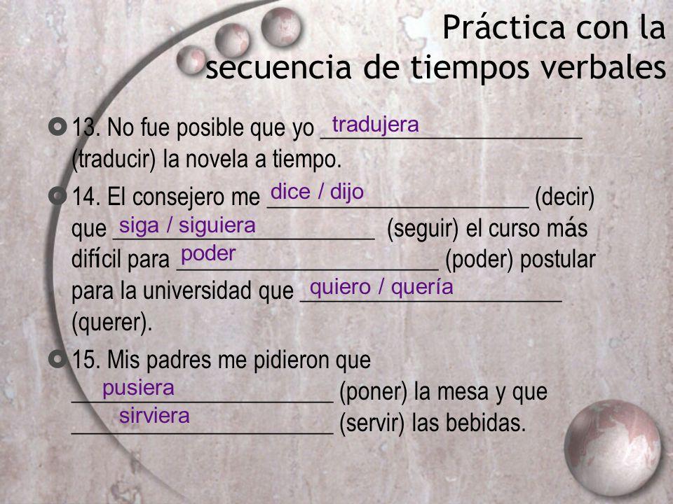Práctica con la secuencia de tiempos verbales 13. No fue posible que yo ______________________ (traducir) la novela a tiempo. 14. El consejero me ____