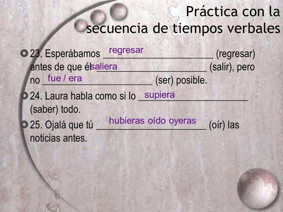 Práctica con la secuencia de tiempos verbales 23. Esperábamos ______________________ (regresar) antes de que él ______________________ (salir), pero n