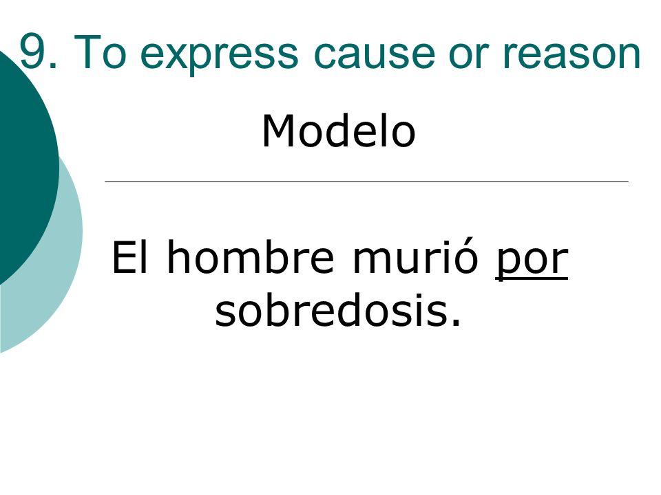 9. To express cause or reason Modelo El hombre murió por sobredosis.