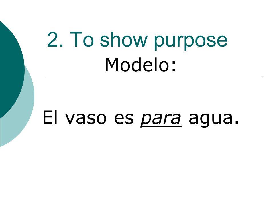 2. To show purpose Modelo: El vaso es para agua.