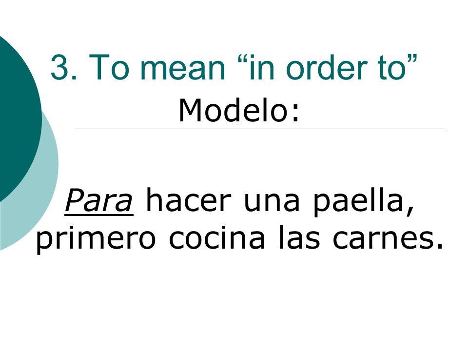 3. To mean in order to Modelo: Para hacer una paella, primero cocina las carnes.