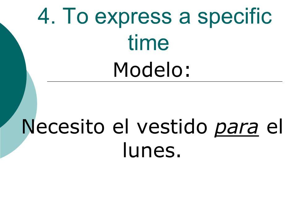 4. To express a specific time Modelo: Necesito el vestido para el lunes.