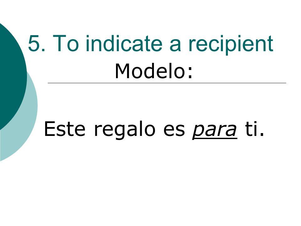 5. To indicate a recipient Modelo: Este regalo es para ti.