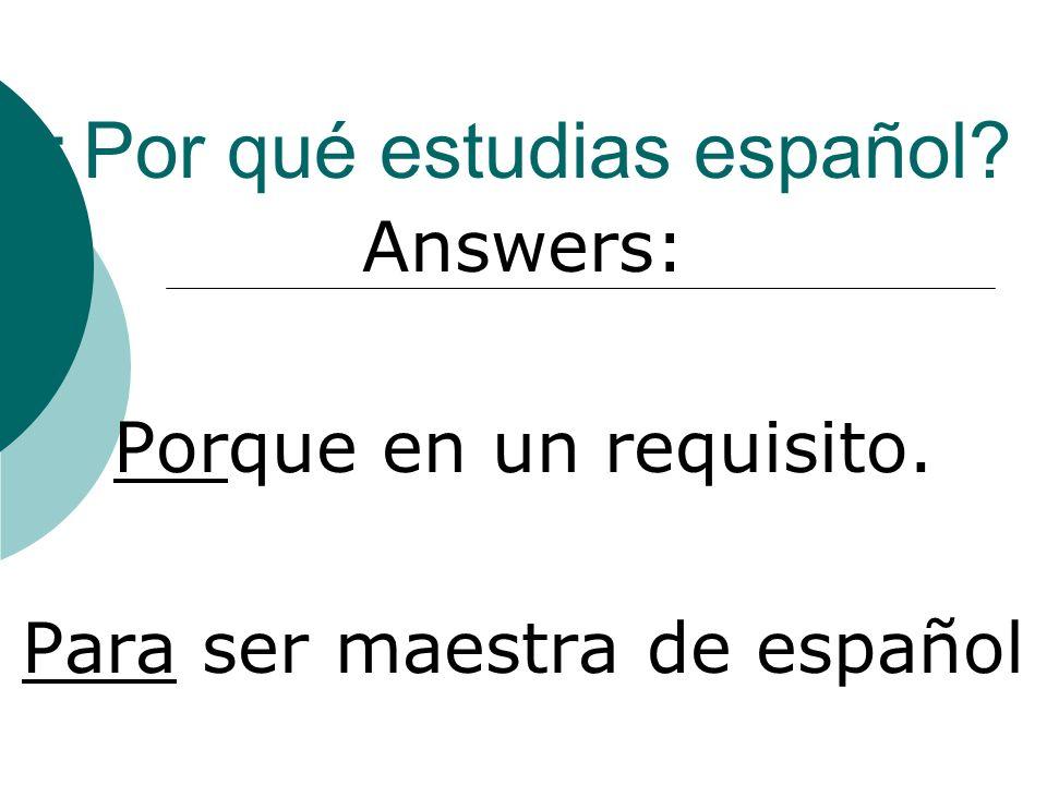¿Por qué estudias español Answers: Porque en un requisito. Para ser maestra de español
