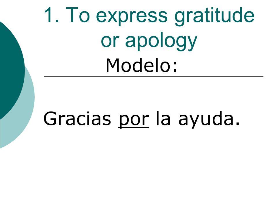 1. To express gratitude or apology Modelo: Gracias por la ayuda.