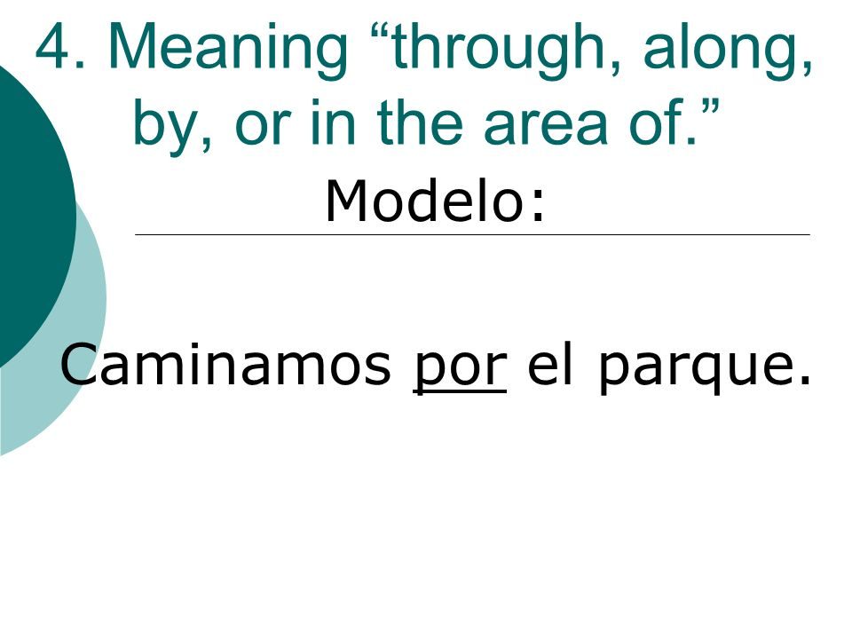 4. Meaning through, along, by, or in the area of. Modelo: Caminamos por el parque.