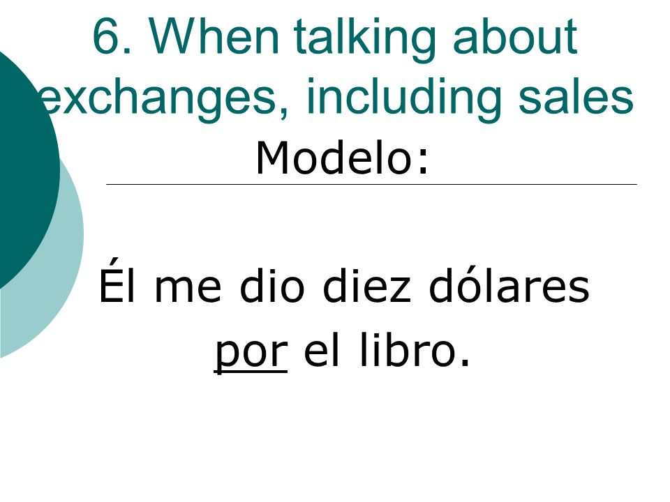 6. When talking about exchanges, including sales Modelo: Él me dio diez dólares por el libro.