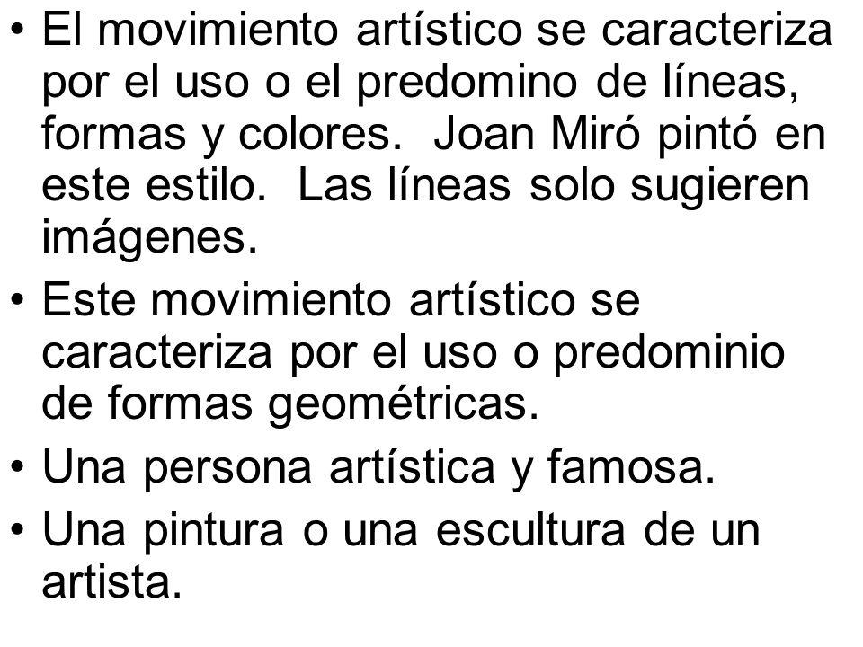 El movimiento artístico se caracteriza por el uso o el predomino de líneas, formas y colores. Joan Miró pintó en este estilo. Las líneas solo sugieren