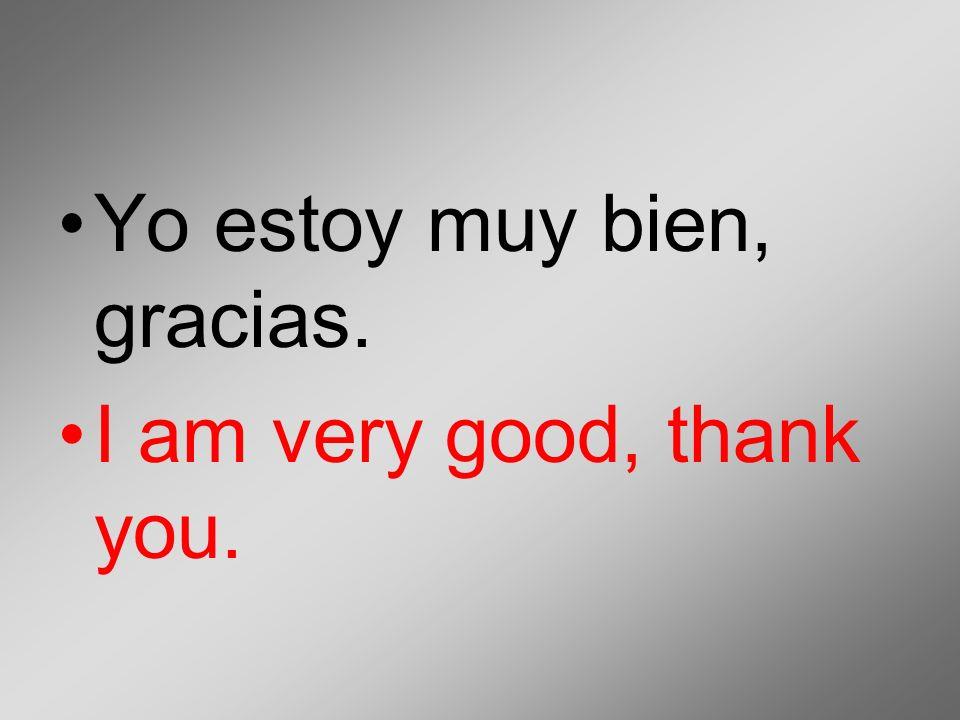 Yo estoy muy bien, gracias. I am very good, thank you.
