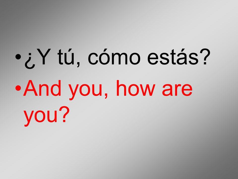 ¿Y tú, cómo estás? And you, how are you?