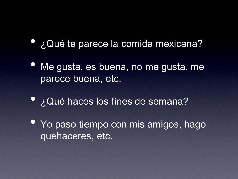 ¿Qué te parece la comida mexicana? Me gusta, es buena, no me gusta, me parece buena, etc. ¿Qué haces los fines de semana? Yo paso tiempo con mis amigo