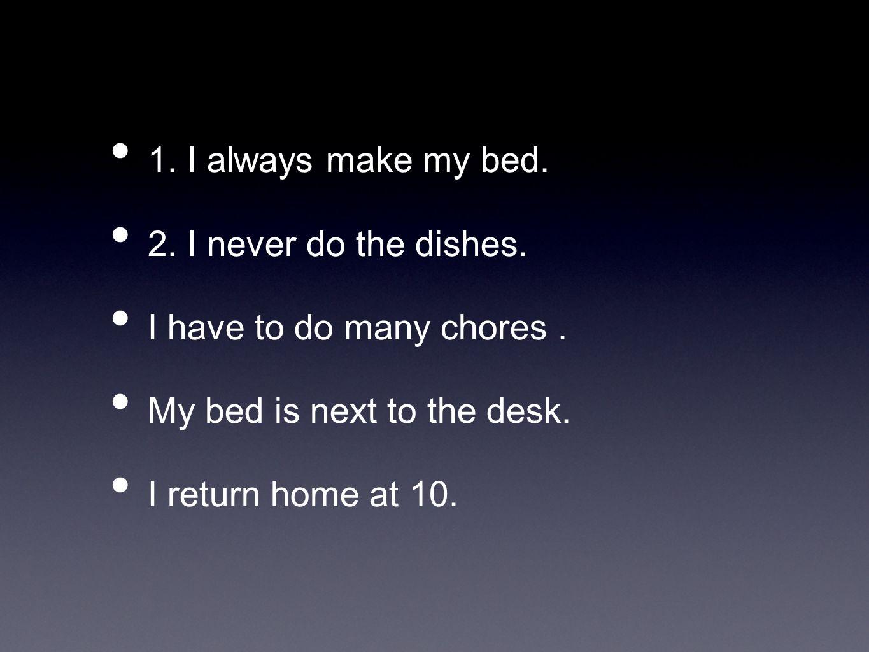 SIempre hago la cama.Nunca hago los platos. Me toca hacer muchos quehaceres.