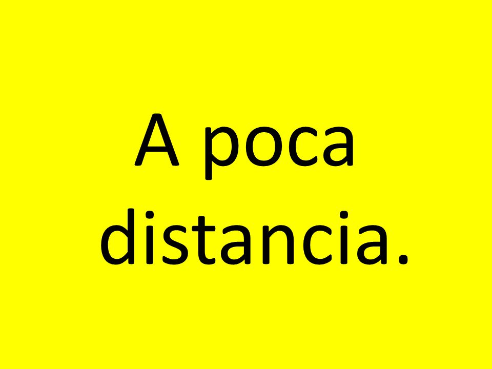 A poca distancia.