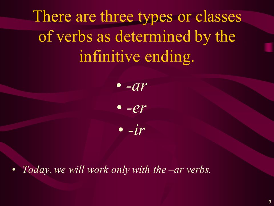 5 There are three types or classes of verbs as determined by the infinitive ending.