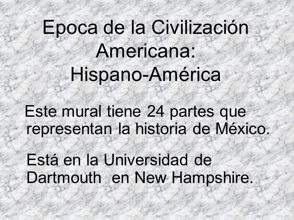 Epoca de la Civilización Americana: Hispano-América Este mural tiene 24 partes que representan la historia de México. Está en la Universidad de Dartmo