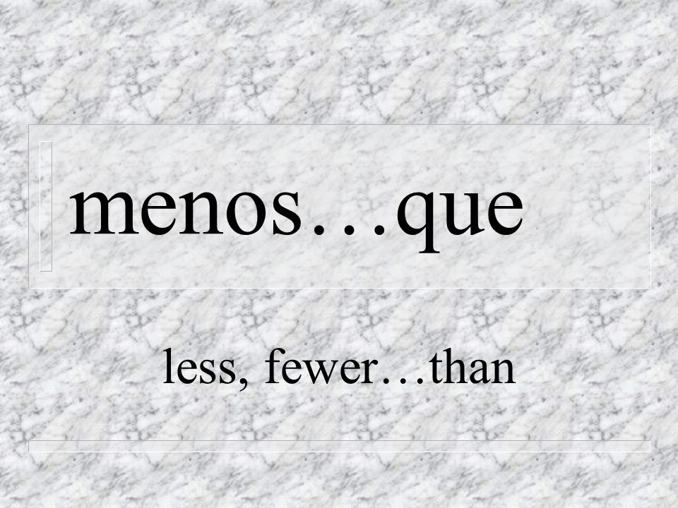 menos…que less, fewer…than