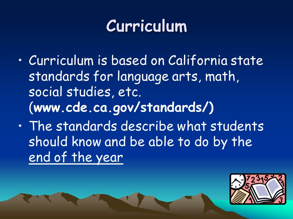 Curriculum Curriculum is based on California state standards for language arts, math, social studies, etc.