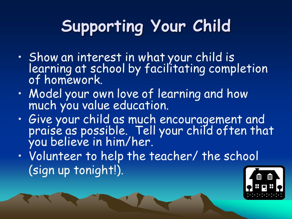 Supporting Your Child Show an interest in what your child is learning at school by facilitating completion of homework.