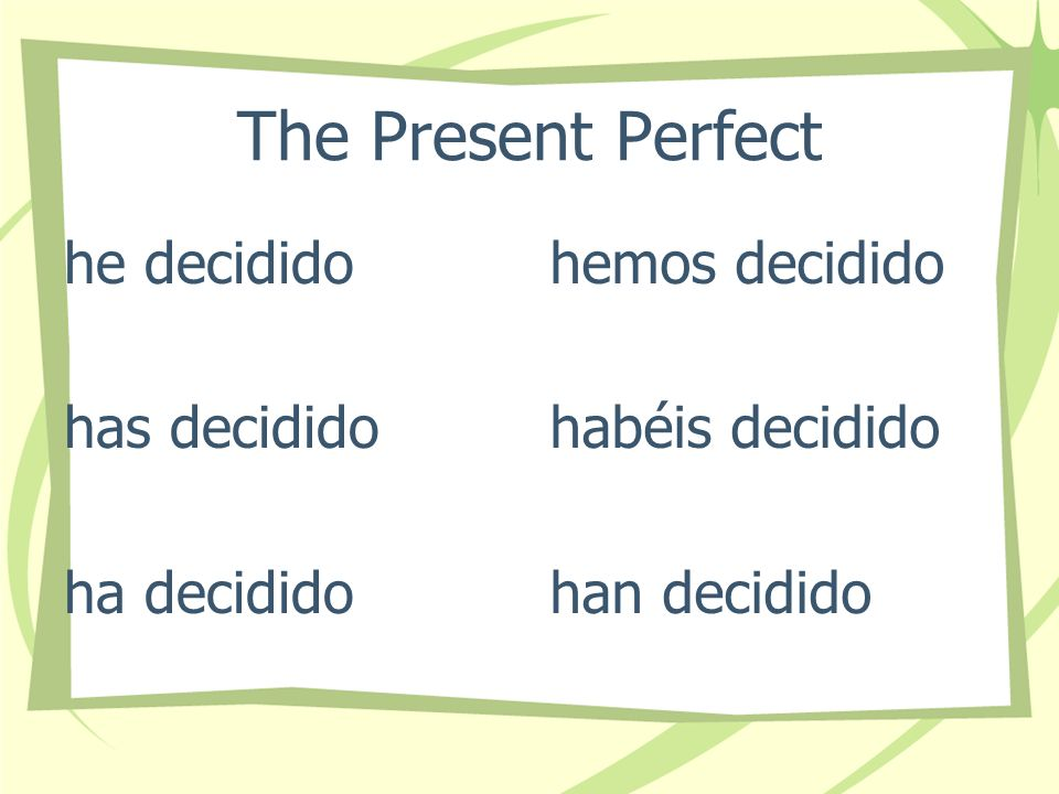 The Present Perfect I have decided You have decided He, She It has decided We have decided They have decided