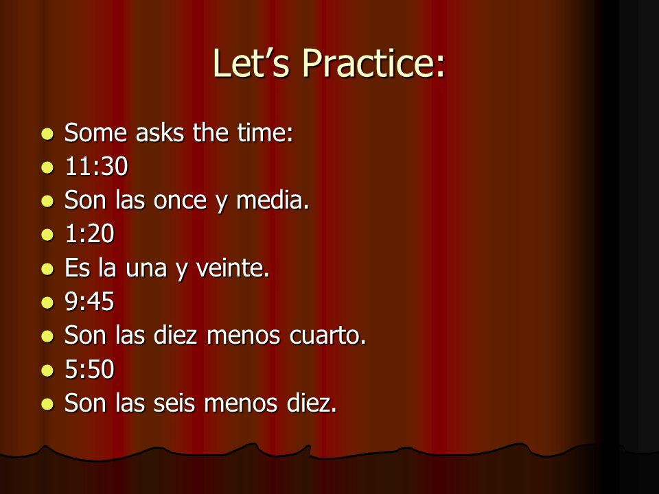 Lets Practice: Some asks the time: Some asks the time: 11:30 11:30 Son las once y media. Son las once y media. 1:20 1:20 Es la una y veinte. Es la una