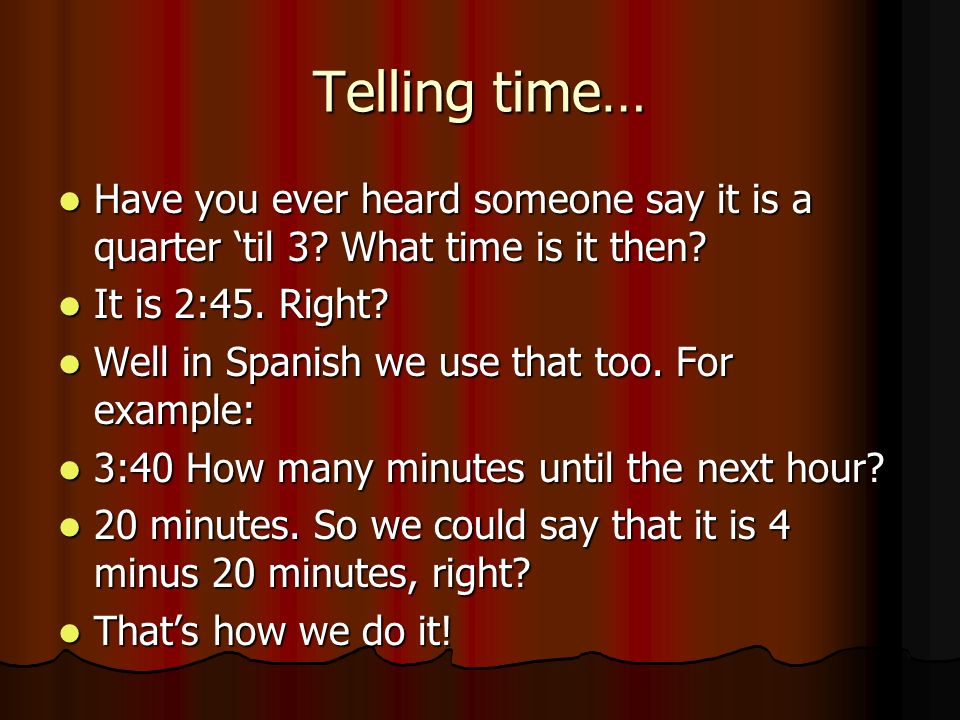 Telling time… Have you ever heard someone say it is a quarter til 3? What time is it then? Have you ever heard someone say it is a quarter til 3? What