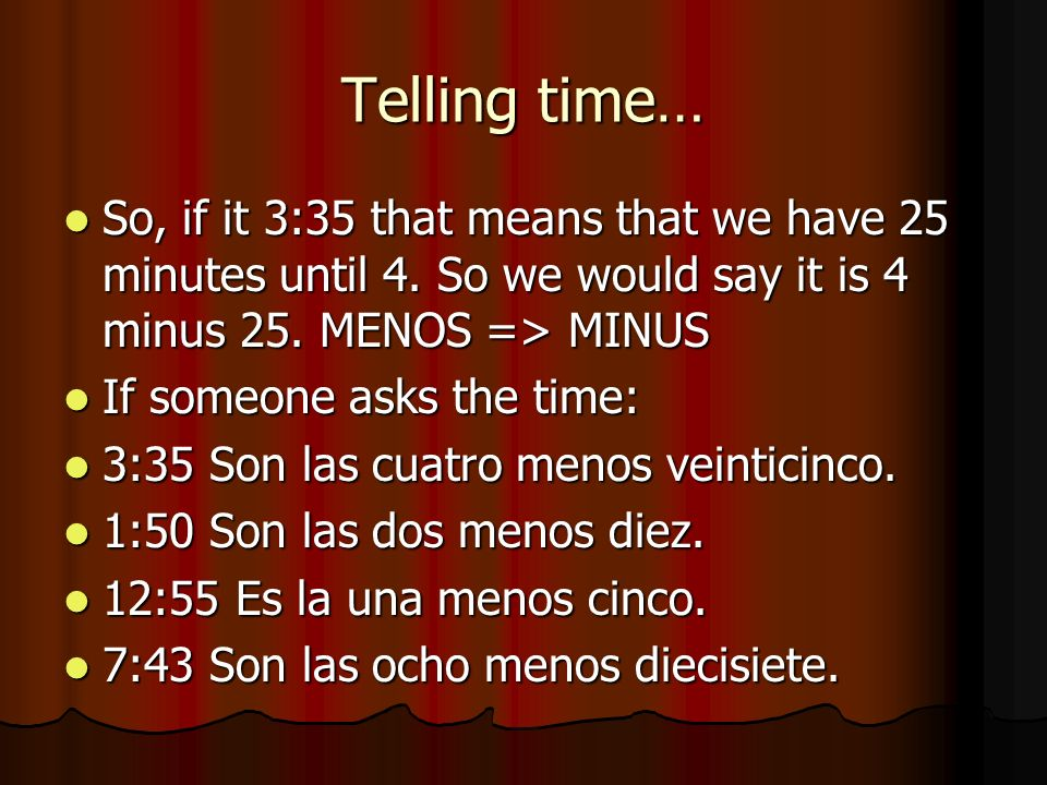 Telling time… So, if it 3:35 that means that we have 25 minutes until 4. So we would say it is 4 minus 25. MENOS => MINUS So, if it 3:35 that means th