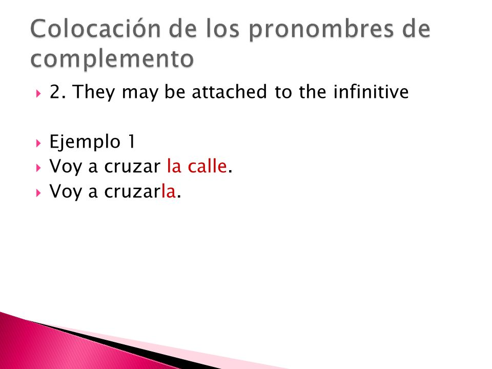 2. They may be attached to the infinitive Ejemplo 1 Voy a cruzar la calle. Voy a cruzarla.