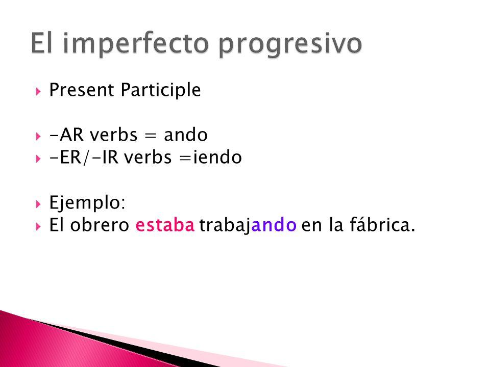 Present Participle -AR verbs = ando -ER/-IR verbs =iendo Ejemplo: El obrero estaba trabajando en la fábrica.