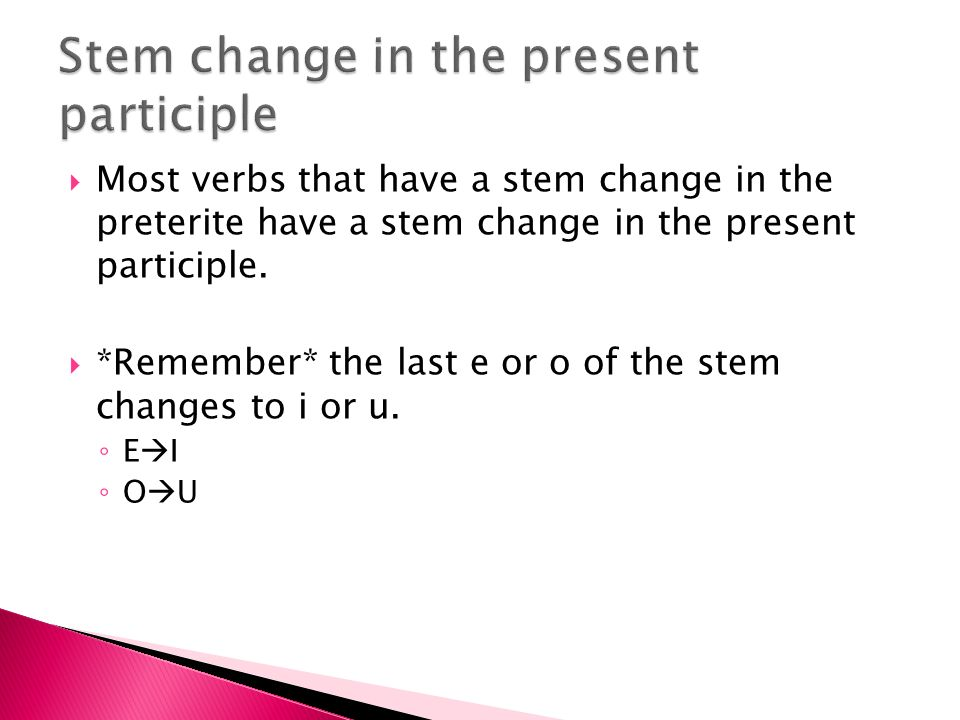 Most verbs that have a stem change in the preterite have a stem change in the present participle. *Remember* the last e or o of the stem changes to i
