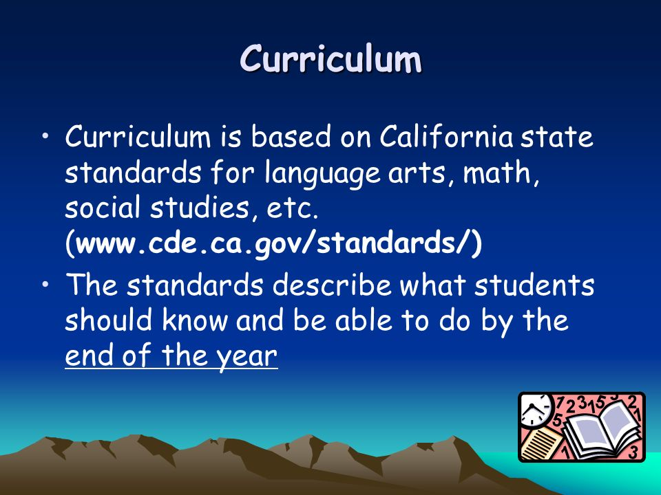 Curriculum Curriculum is based on California state standards for language arts, math, social studies, etc. (www.cde.ca.gov/standards/) The standards d