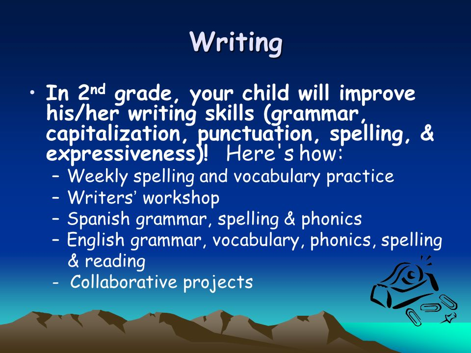 Writing In 2 nd grade, your child will improve his/her writing skills (grammar, capitalization, punctuation, spelling, & expressiveness)! Here's how:
