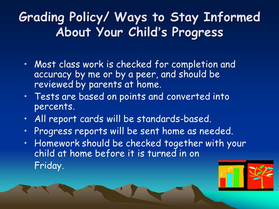 Grading Policy/ Ways to Stay Informed About Your Childs Progress Most class work is checked for completion and accuracy by me or by a peer, and should